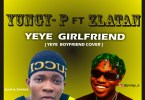 Yungy-P X Zlatan - Yeye Girlfriend (Cover)