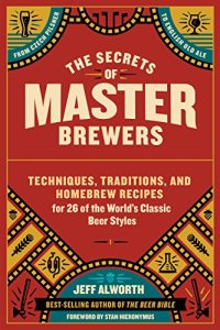 The Secrets of Master Brewers: Techniques, Traditions, and Homebrew Recipes for 26 of the World's Classic Beer Styles, from Czech Pilsner to English Old Ale Kindle Edition