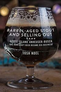 Barrel-Aged Stout and Selling Out: Goose Island, Anheuser-Busch, and How Craft Beer Became Big Business Kindle Edition