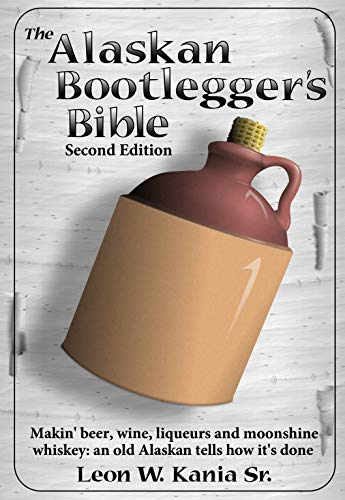 The Alaskan Bootlegger's Bible, Second Edition: Makin' Beer, Wine, Liqueurs and Moonshine Whiskey: An old Alaskan tells how it is done. [Print Replica] Kindle Edition