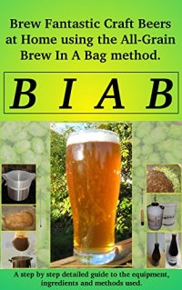Brew In a Bag: Brew fantastic craft beers at home using the All Grain brew in a bag method Kindle Edition
