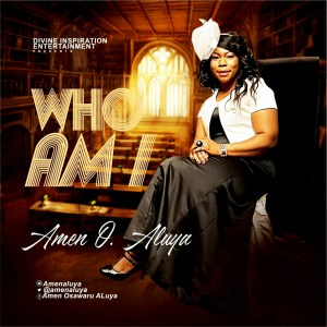 GOSPEL SONG: Amen O. Aluya - Who Am I