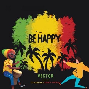 MUSIC: Vector Ft. DJ Magnum & Daddy Showkey – Be Happy