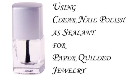 Can You Use Clear Nail Polish to Waterproof Paper Quilled Jewelry?