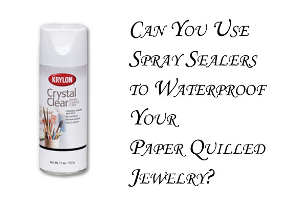 Using Spray Acrylic Sealant or Lacquer for Paper Quilled Jewelry