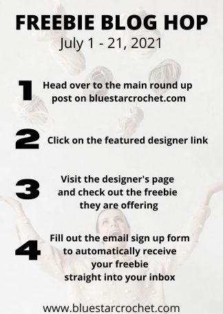 """""""Freebie Blog Hop, July 1 - 21, 2021; 1: Head over to the main round up post on blustarcrochet.com; 2: Click on the featured designer link; 3: Visit the designer's page and check out the freebie they are offering; 4: Fill out the email sign up form to automatically receive your freebie straight to your inbox; www.bluestarcrochet.com"""""""