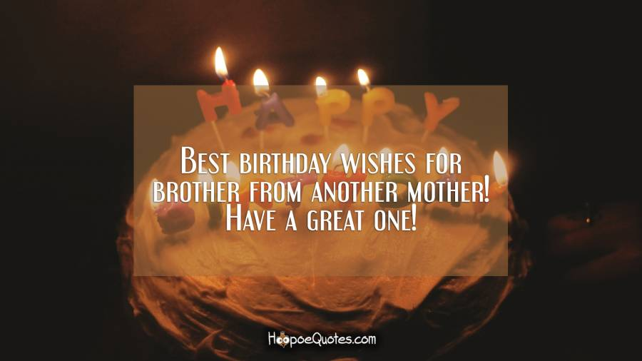 Best Birthday Wishes For Brother From Another Mother Have A Great One Hoopoequotes