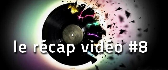 recap-8 La playlist vidéo de la semaine, le récap #8