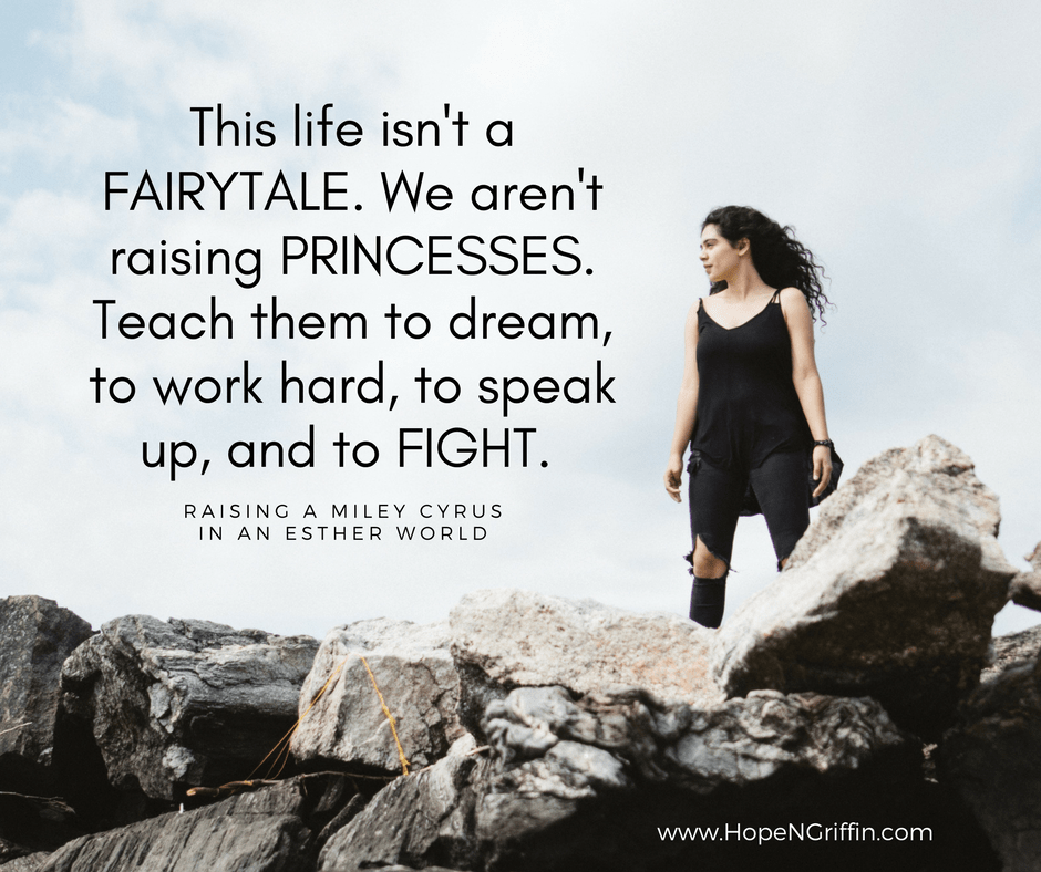 This life isn't a FAIRYTALE. We aren't raising PRINCESSES. Teach them to dream, to work hard, to speak up, and to FIGHT. Raising a Miley Cyrus in an Esther World