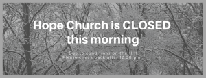 Hope Church is CLOSED this morning due to conditions on the Hill Please check back after 12 pm