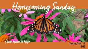 Photo of a monarch butterfly on purple coneflower plants with text Homecoming Sunday - Come Home to Hope - Sunday, Sept. 13 11:00