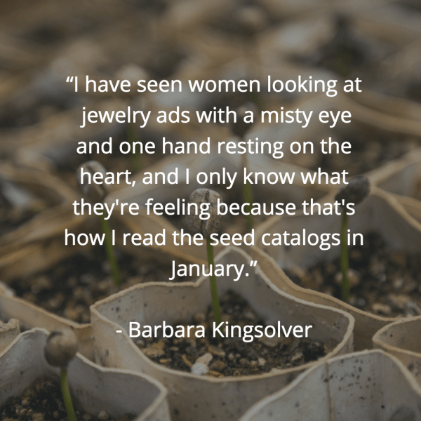 """""""I have seen women looking at jewelry ads with a misty eye and one hand resting on the heart, and I only know what they're feeling because that's how I read the seed catalogs in January."""" ~Barbara Kingsolver"""