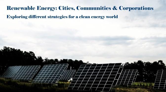 Renewable Energy: Cities, Communities & Corporations