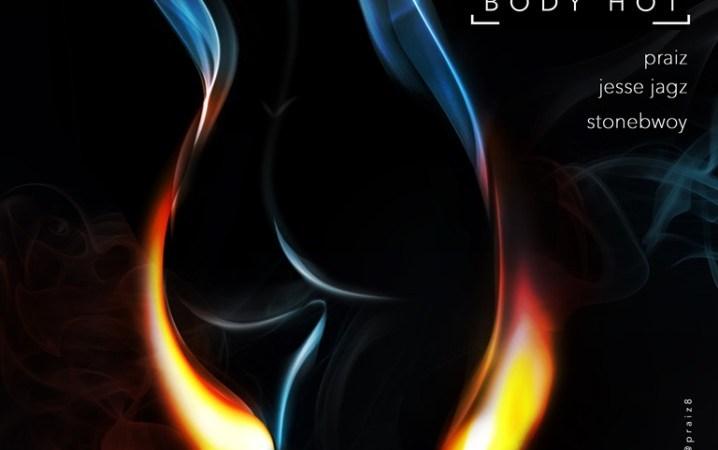 Praiz x Jesse Jagz x Stonebwoy – Body Hot