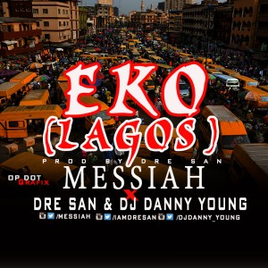 Messiah – Lagos (Eko) ft. Dre San & DJ Danny Young
