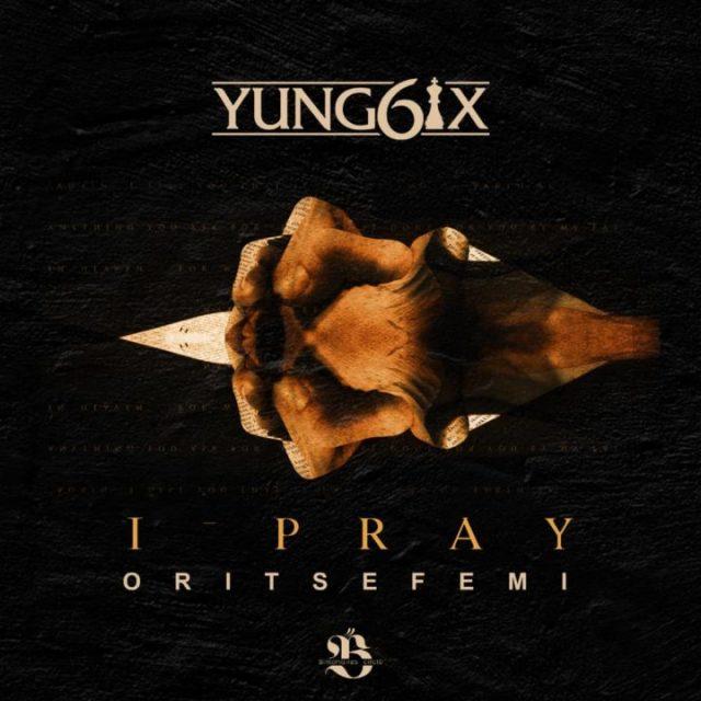Yung6ix - I Pray ft Oritse Femi