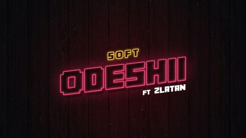 Soft – Odeshii ft. Zlatan