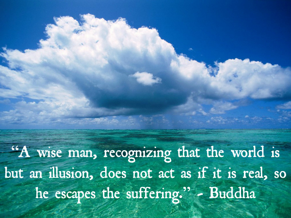 """A wise man, recognizing that the world is but an illusion, does not act as if it is real, so he escapes the suffering."" - Buddha"