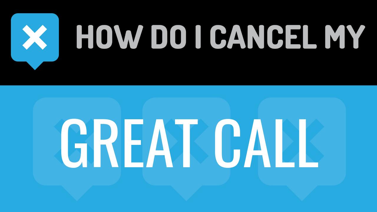 How Do I Cancel My Great Call - How do I Cancel my