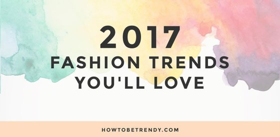 2017-fashion-trends-youll-love