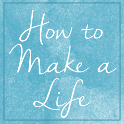 How to Make a Life