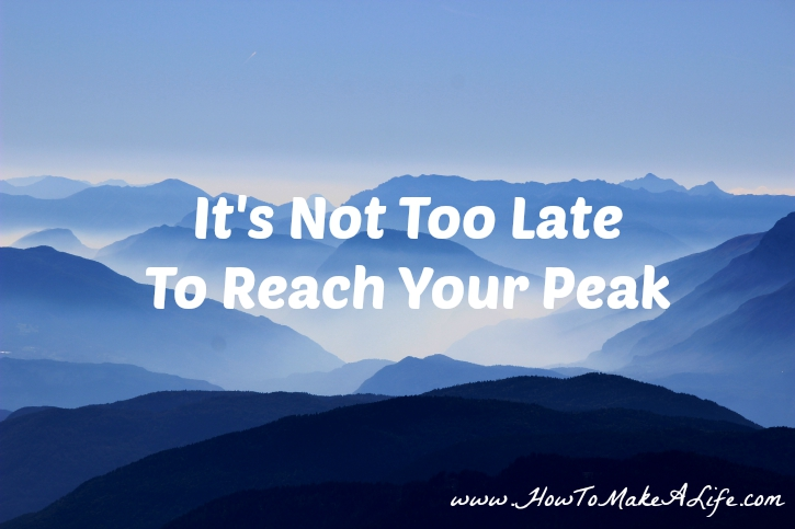 It's Not Too Late to Reach Your Peak in your career and personal life.