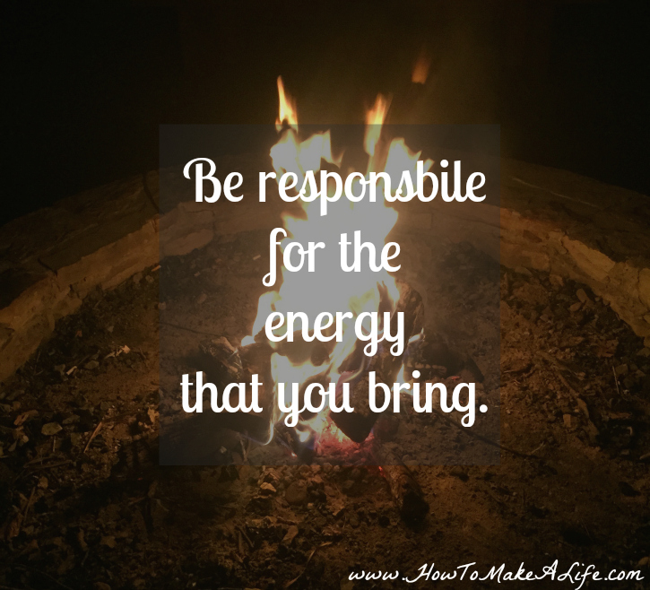Be Responsible for the energy that you bring 2