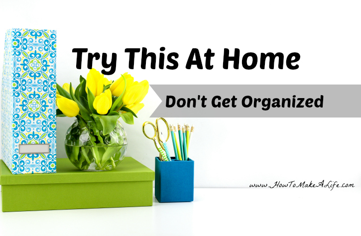 Try This At Home: Don't Get Organized