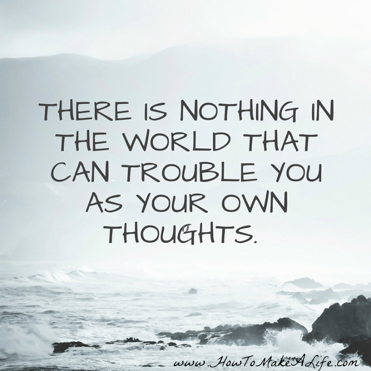 There is nothing in the world that can trouble you as your own thoughts.