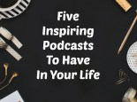 Five Inspiring Podcasts to have in your life.