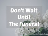 Don't Wait Until The Funeral To Do What You Need To Do With Your Life