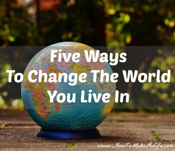 Five Ways To Change The World You Live IN