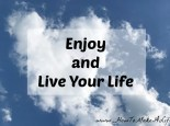 Ways to enjoy and live your life now rather than later.
