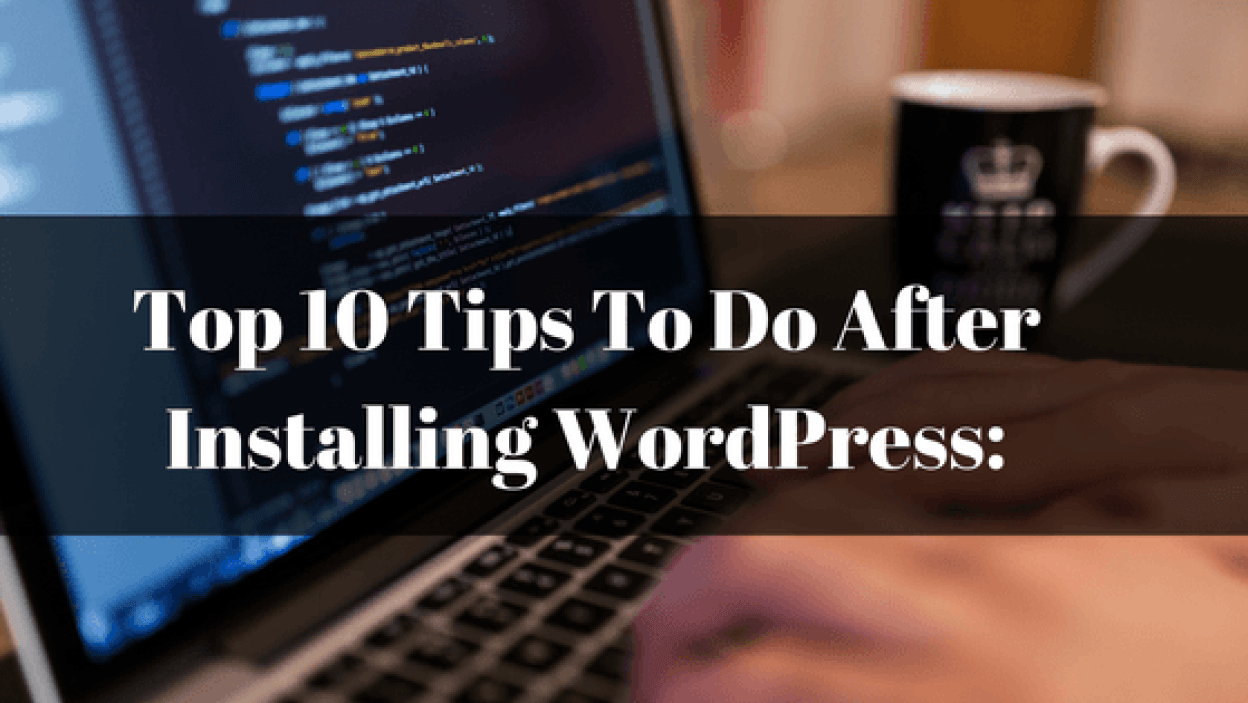 Top 10 Tips To Do After Installing WordPress