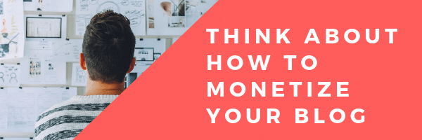 Think about how to monetize your blog