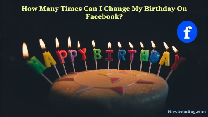 How Many Times Can I Change My Birthday On Facebook?