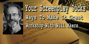 """""""Your Screenplay Sucks - Ways To Make It Great"""" Workshop With Author/Screenwriter Will M. Akers, December 12th"""