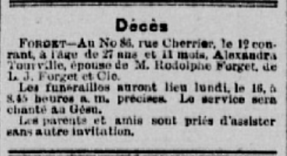 La Minerve, May 14, 1891 - TRANSLATION: Death- FORGET- At 86 Cherrier St. on the 12th, at age 27 years and 11 months, died Alexandra Tourville, wife of Mr. Rodolphe Forget, of L.J. Forget et Cie. The funeral will be held on Monday the 16th, at 8:45 am at the Gesu. Family members and friends are requested to attend.