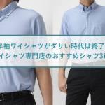 【半袖ワイシャツがダサい時代は終了】ワイシャツ専門店のおすすめシャツ3選!