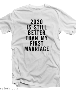 2020 Is Still Better Than My First Marriage T-Shirt