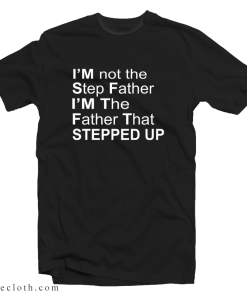 I'm Not The Step Father I'm The Father That Stepped Up T-Shirt
