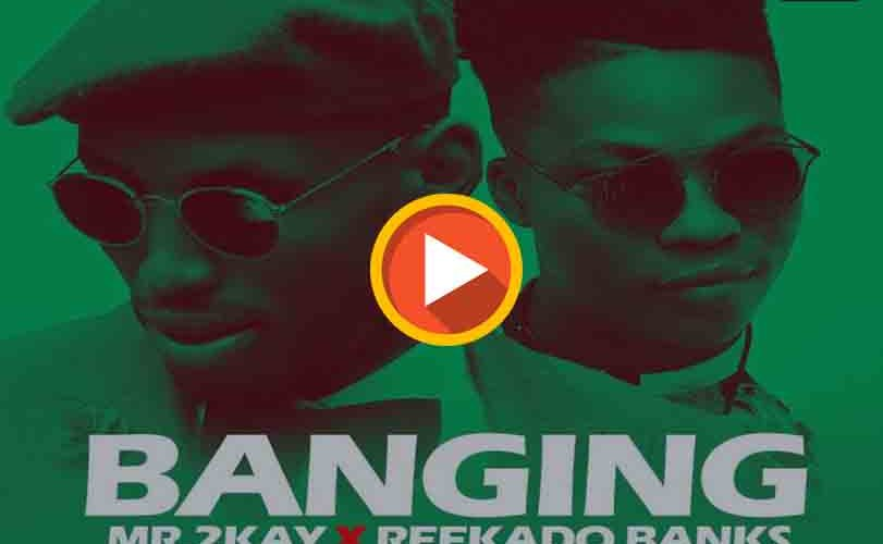 Mr. 2kay ft Reekado Banks – Banging