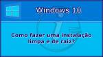 Windows 10: Como fazer uma instalação limpa