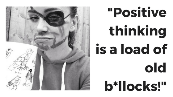 """Positive thinking is a load of old bollocks!"""
