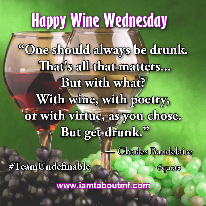 """One should always be drunk.  That's all that matters... But with what?  With wine, with poetry,  or with virtue, as you chose.  But get drunk."" ― Charles Baudelaire quote"