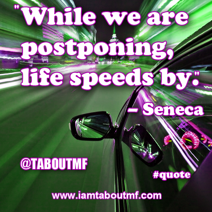 While we are  postponing,  life speeds by. - Seneca