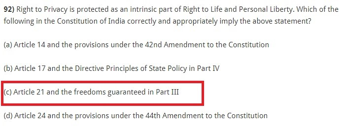 Right to Privacy is protected as an intrinsic part of Right to Life and Personal Liberty. Which of the following in the Constitution of India correctly and appropriately imply the above statement? (a) Article 14 and the provisions under the 42nd Amendment to the Constitution (b) Article 17 and the Directive Principles of State Policy in Part IV (c) Article 21 and the freedoms guaranteed in Part III (d) Article 24 and the provisions under the 44th Amendment to the Constitution