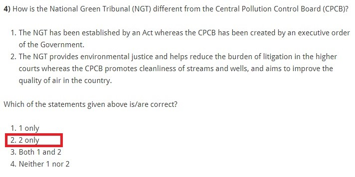 How is the National Green Tribunal (NGT) different from the Central Pollution Control Board (CPCB)? The NGT has been established by an Act whereas the CPCB has been created by an executive order of the Government. The NGT provides environmental justice and helps reduce the burden of litigation in the higher courts whereas the CPCB promotes cleanliness of streams and wells, and aims to improve the quality of air in the country. Which of the statements given above is/are correct? 1 only 2 only Both 1 and 2 Neither 1 nor 2