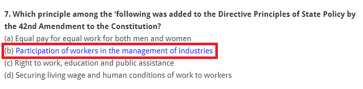 Which principle among the 'following was added to the Directive Principles of State Policy by the 42nd Amendment to the Constitution? (a) Equal pay for equal work for both men and women (b) Participation of workers in the management of industries (c) Right to work, education and public assistance (d) Securing living wage and human conditions of work to workers