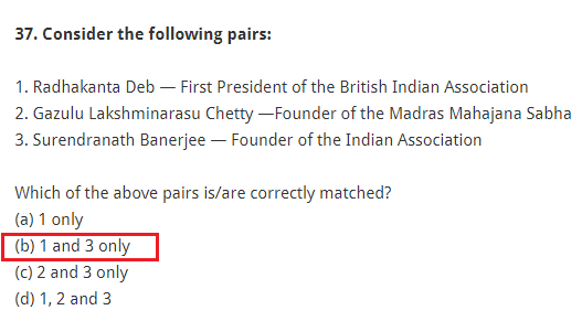 Consider the following pairs: 1. Radhakanta Deb — First President of the British Indian Association 2. Gazulu Lakshminarasu Chetty —Founder of the Madras Mahajana Sabha 3. Surendranath Banerjee — Founder of the Indian Association Which of the above pairs is/are correctly matched? (a) 1 only (b) 1 and 3 only (c) 2 and 3 only (d) 1, 2 and 3